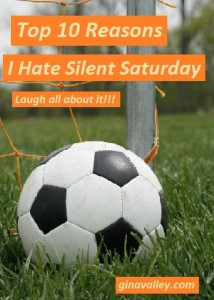 Humor Funny Humorous Family Life Love Laugh Laughter Parenting Mom Moms Dad Dads Parenting Child Kid Kids Children Son Sons Daughter Daughters Brother Brothers Sister Sisters Grandparent Grandma Grandpa Grandparents Grandfather Grandmother Parenting Gina Valley Top 10 Reasons I Hate Silent Saturday Soccer