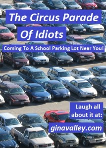 Humor Funny Humorous Family Life Love Laugh Laughter Parenting Mom Moms Dad Dads Parenting Child Kid Kids Children Son Sons Daughter Daughters Brother Brothers Sister Sisters Grandparent Grandma Grandpa Grandparents Grandfather Grandmother Parenting Gina Valley The Circus Parade Of Idiots: Coming To A School Parking Lot Near You!!!