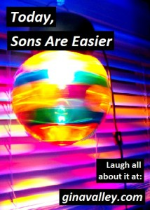 Humor Funny Humorous Family Life Love Laugh Laughter Parenting Mom Moms Dad Dads Parenting Child Kid Kids Children Son Sons Daughter Daughters Brother Brothers Sister Sisters Grandparent Grandma Grandpa Grandparents Grandfather Grandmother Parenting Gina Valley Today, Sons Are Easier