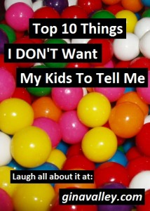 Humor Funny Humorous Family Life Love Laugh Laughter Parenting Mom Moms Dad Dads Parenting Child Kid Kids Children Son Sons Daughter Daughters Brother Brothers Sister Sisters Grandparent Grandma Grandpa Grandparents Grandfather Grandmother Parenting Gina Valley Top 10 Things I DON'T Want My Kids To Tell Me