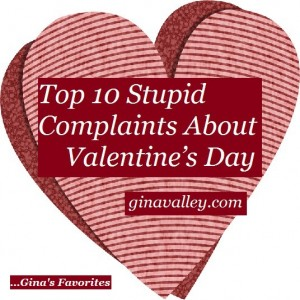 Humor Funny Humorous Family Life Love Laugh Laughter Parenting Mom Moms Dad Dads Parenting Child Kid Kids Children Son Sons Daughter Daughters Brother Brothers Sister Sisters Grandparent Grandma Grandpa Grandparents Grandfather Grandmother Parenting Gina Valley Top 10 Stupid Complaints About Valentine's Day...Gina's Favorites