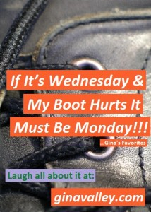 Humor Funny Humorous Family Life Love Laugh Laughter Parenting Mom Moms Dad Dads Parenting Child Kid Kids Children Son Sons Daughter Daughters Brother Brothers Sister Sisters Grandparent Grandma Grandpa Grandparents Grandfather Grandmother Parenting Gina Valley If It's Wednesday & My Boot Hurts It Must Be Monday!!! ...Gina's Favorites Confusion