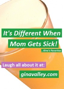 Humor Funny Humorous Family Life Love Laugh Laughter Parenting Mom Moms Dad Dads Parenting Child Kid Kids Children Son Sons Daughter Daughters Brother Brothers Sister Sisters Grandparent Grandma Grandpa Grandparents Grandfather Grandmother Parenting Gina Valley It's Different When Mom Gets Sick ...Gina's Favorites Mom Sick
