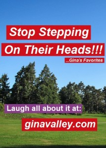 Humor Funny Humorous Family Life Love Laugh Laughter Parenting Mom Moms Dad Dads Parenting Child Kid Kids Children Son Sons Daughter Daughters Brother Brothers Sister Sisters Grandparent Grandma Grandpa Grandparents Grandfather Grandmother Parenting Gina Valley Stop Stepping On Their Heads!!! ...Gina's Favorites