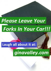 Humor Funny Humorous Family Life Love Laugh Laughter Parenting Mom Moms Dad Dads Parenting Child Kid Kids Children Son Sons Daughter Daughters Brother Brothers Sister Sisters Grandparent Grandma Grandpa Grandparents Grandfather Grandmother Parenting Gina Valley Please Leave Your Forks In Your Car Graduation Patience