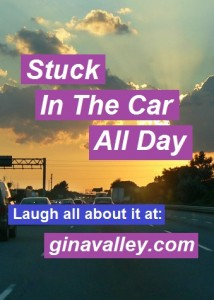 Humor Funny Humorous Family Life Love Laugh Laughter Parenting Mom Moms Dad Dads Parenting Child Kid Kids Children Son Sons Daughter Daughters Brother Brothers Sister Sisters Grandparent Grandma Grandpa Grandparents Grandfather Grandmother Parenting Gina Valley Stuck In the Car All Day Road Trip