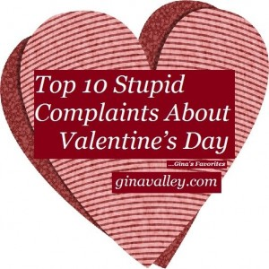 Humor Funny Humorous Family Life Love Laugh Laughter Parenting Mom Moms Dad Dads Parenting Child Kid Kids Children Son Sons Daughter Daughters Brother Brothers Sister Sisters Grandparent Grandma Grandpa Grandparents Grandfather Grandmother Parenting Gina Valley Top 10 Stupid Complaints About Valentine's Day …Gina's Favorites