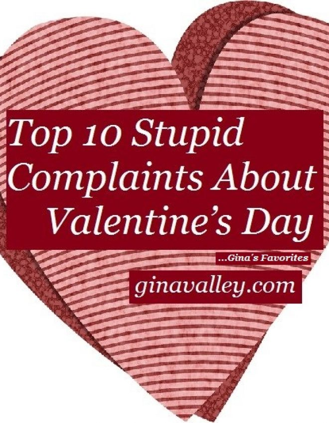 Top 10 Stupid Complaints About Valentine's Day …Gina's Favorites