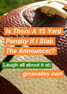 Humor Funny Humorous Family Life Love Laugh Laughter Parenting Mom Moms Dad Dads Parenting Child Kid Kids Children Son Sons Daughter Daughters Brother Brothers Sister Sisters Grandparent Grandma Grandpa Grandparents Grandfather Grandmother Parenting Gina Valley Is There A 15 Yard Penalty If I Stab The Announcer? Football