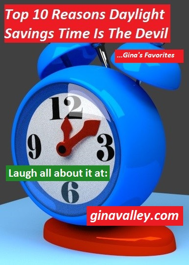 Humor Funny Humorous Family Life Love Laugh Laughter Parenting Mom Moms Dad Dads Parenting Child Kid Kids Children Son Sons Daughter Daughters Brother Brothers Sister Sisters Grandparent Grandma Grandpa Grandparents Grandfather Grandmother Parenting Gina Valley Top 10 Reasons Daylight Savings Time Is The Devil ...Gina's Favorites