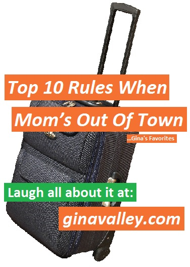 Humor Funny Humorous Family Life Love Laugh Laughter Parenting Mom Moms Dad Dads Parenting Child Kid Kids Children Son Sons Daughter Daughters Brother Brothers Sister Sisters Grandparent Grandma Grandpa Grandparents Grandfather Grandmother Parenting Gina Valley Top 10 Rules When Mom's Out Of Town ...Gina's Favorites Travel