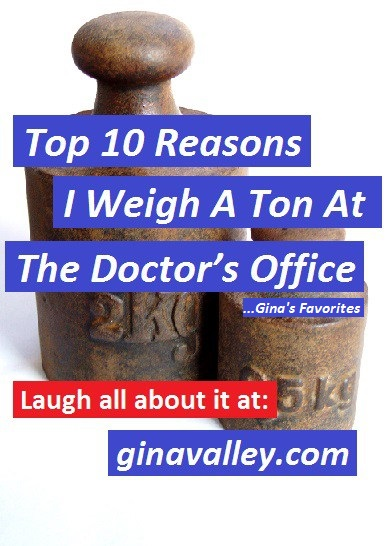 Humor Funny Humorous Family Life Love Laugh Laughter Parenting Mom Moms Dad Dads Parenting Child Kid Kids Children Son Sons Daughter Daughters Brother Brothers Sister Sisters Grandparent Grandma Grandpa Grandparents Grandfather Grandmother Parenting Gina Valley Top 10 Reasons I Weigh A Ton At The Doctor's ...Gina's Favorites