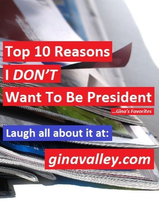Top 10 Reasons I DON'T Want To Be President …Gina's Favorites