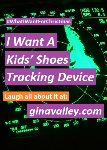 Humor Funny Humorous Family Life Love Laugh Laughter Parenting Mom Moms Dad Dads Parenting Child Kid Kids Children Son Sons Daughter Daughters Brother Brothers Sister Sisters Grandparent Grandma Grandpa Grandparents Grandfather Grandmother Parenting Gina Valley I Want A Kids' Shoes Tracking Device #whatIwantforChristmas Holidays Gifts Christmas