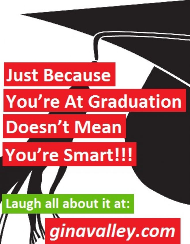 Just Because You're At Graduation Doesn't Mean You're Smart!!!