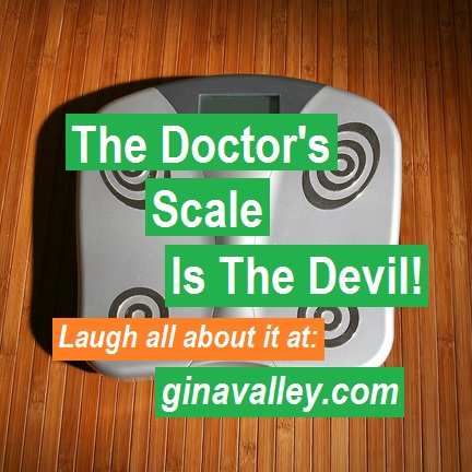 Humor Funny Humorous Family Life Love Laugh Laughter Parenting Mom Moms Dad Dads Parenting Child Kid Kids Children Son Sons Daughter Daughters Brother Brothers Sister Sisters Grandparent Grandma Grandpa Grandparents Grandfather Grandmother Parenting Gina Valley The Doctor's Scale Is The Devil