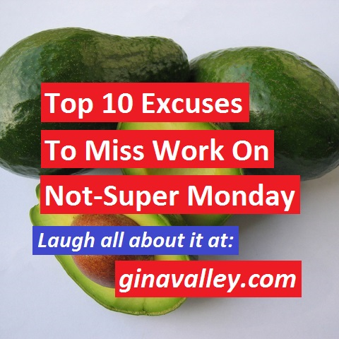 Humor Funny Humorous Family Life Love Laugh Laughter Parenting Mom Moms Dad Dads Parenting Child Kid Kids Children Son Sons Daughter Daughters Brother Brothers Sister Sisters Grandparent Grandma Grandpa Grandparents Grandfather Grandmother Parenting Gina Valley Top 10 Excuses To Miss Work On NOT-Super Monday Work Super Bowl Football