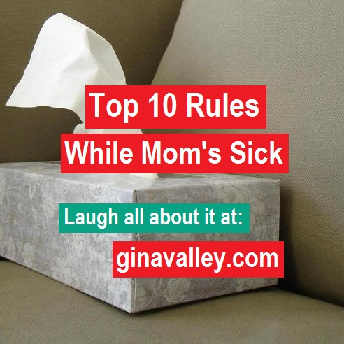 Humor Funny Humorous Family Life Love Laugh Laughter Parenting Mom Moms Dad Dads Parenting Child Kid Kids Children Son Sons Daughter Daughters Brother Brothers Sister Sisters Grandparent Grandma Grandpa Grandparents Grandfather Grandmother Parenting Gina Valley Top 10 Rules While Mom's Sick illness